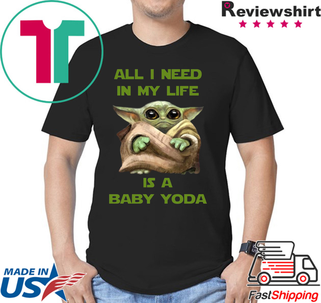 All I Need In My Life Is A Baby Yoda Tee Shirt