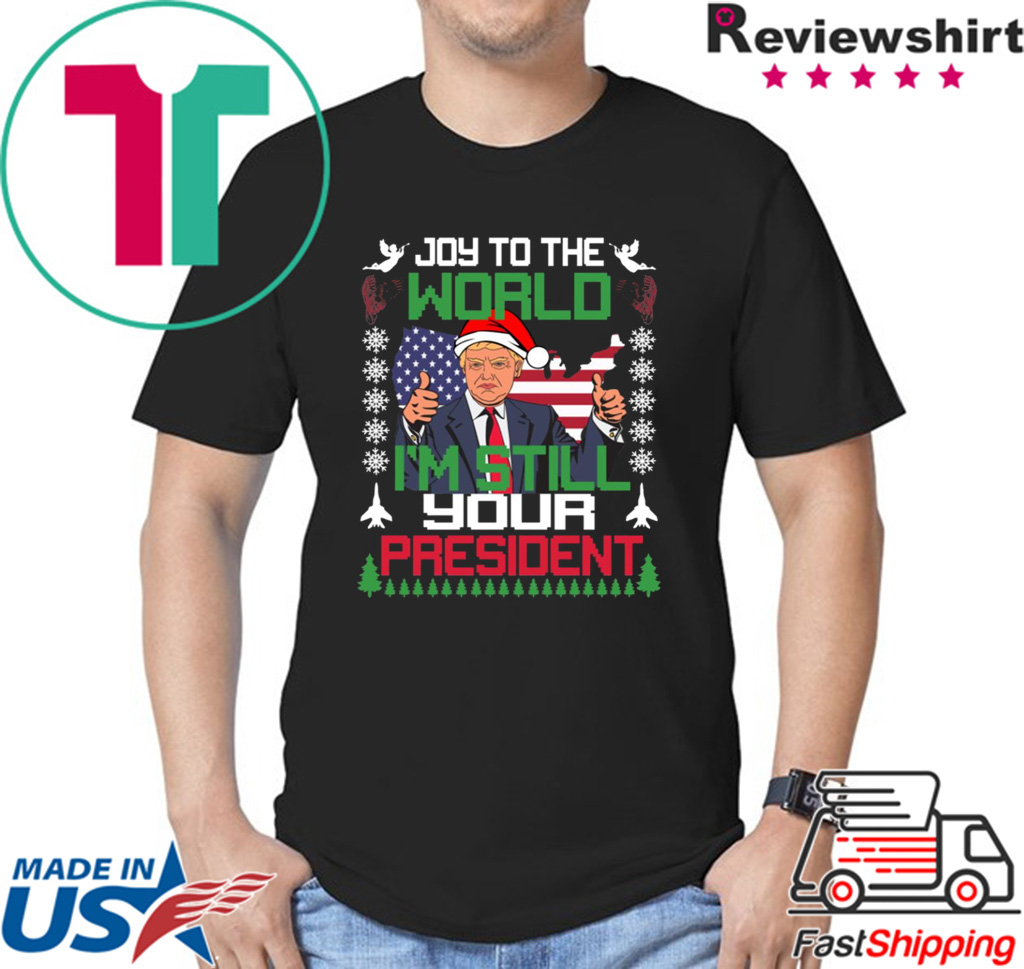 Joy To The World I'm Still Your President Trump Christmas Shirt