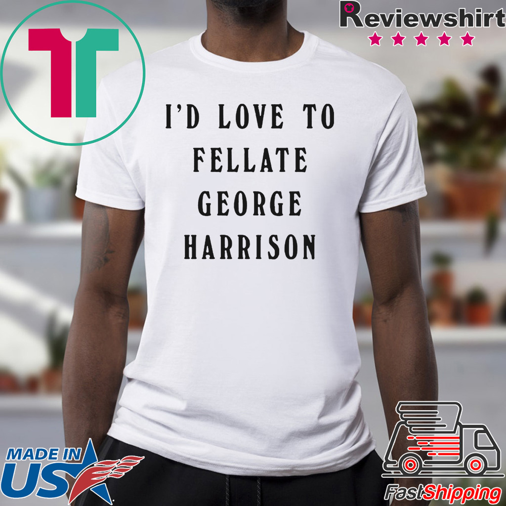 I'd Love To Fellate George Harrison Shirt