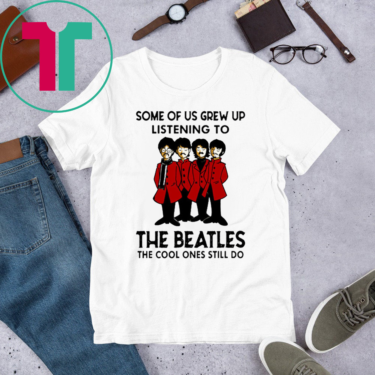 Some Of Us Grew Up Listening To The Beatles The Cool Ones Still Do White Shirt