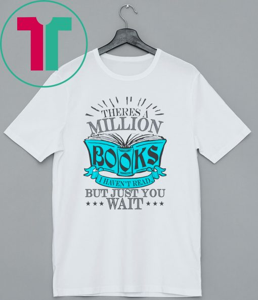 Theres A Million Books I Haven't Read But Just You Wait Shirt