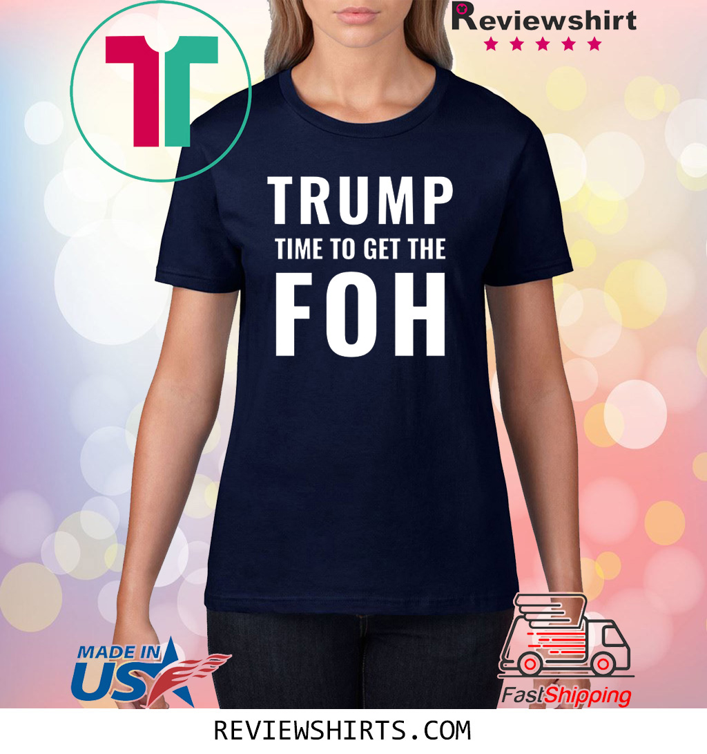 Trump Time To Get The FOH Impeach Him Shirt