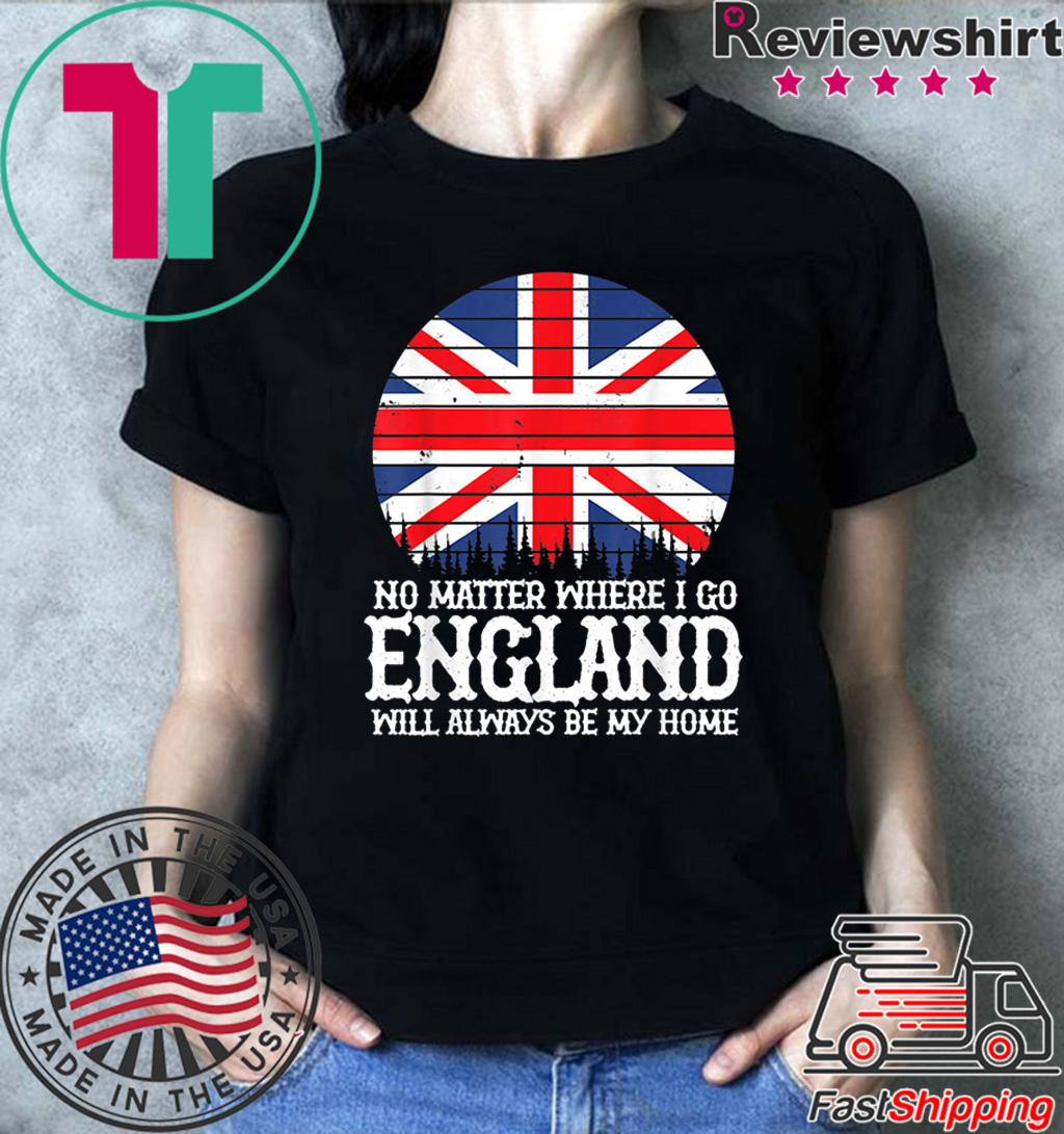 England People Flag Always Be My Home Saying Idea Shirt