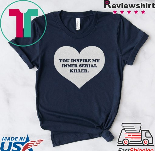 You inspire my inner serial killer shirts