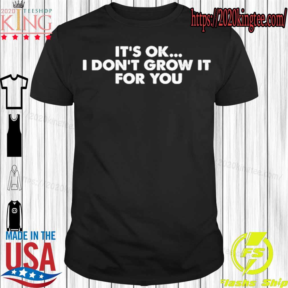 Official it's ok I don't grow it for You shirt