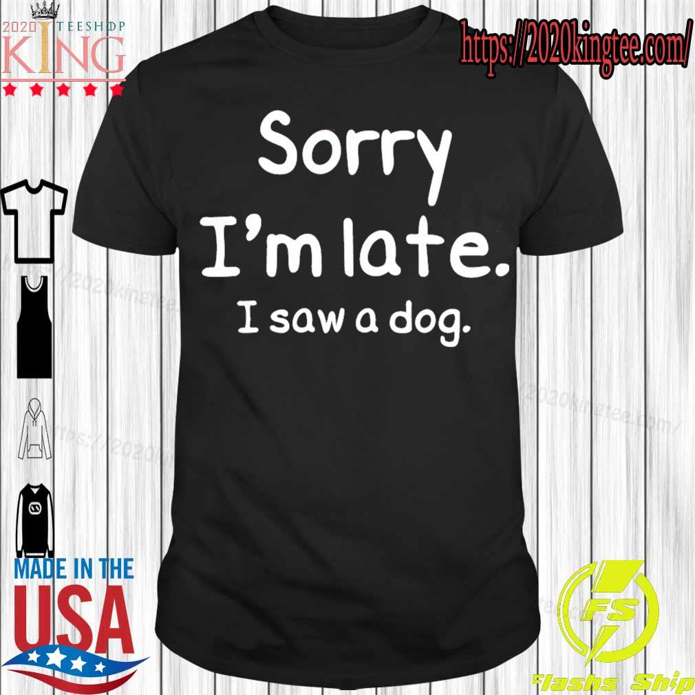 Official Sorry i'm late I saw a Dog shirt