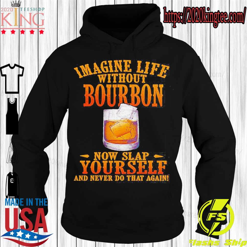 Imagine life without bourbon now slap yourself and never do that again s Hoodie