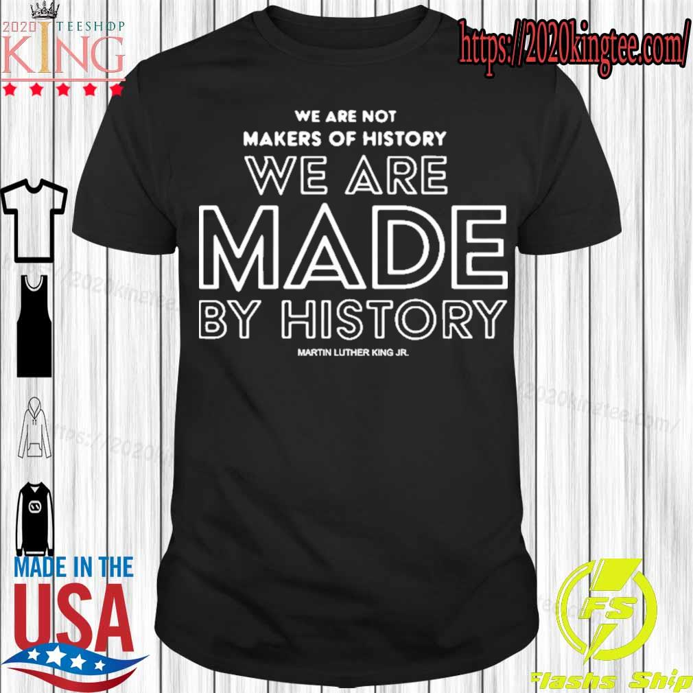 Official We Are Not Makers Of History We Are Made By History 2021 Shirt